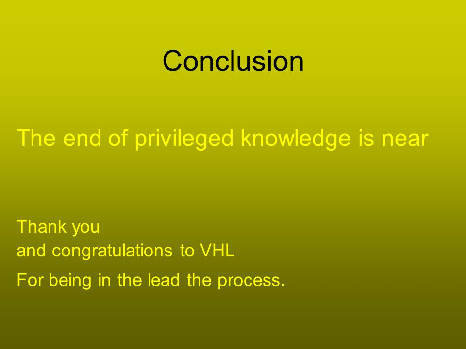 Conclusion The end of privileged knowledge is near Thank you and congratulations to VHL For being in the lead the process.