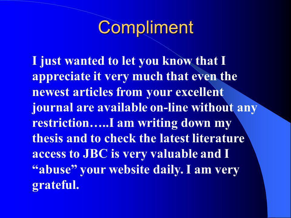 Compliment I just wanted to let you know that I appreciate it very much that even the newest articles from your excellent journal are available on-line without any restriction…..I am writing down my thesis and to check the latest literature access to JBC is very valuable and I abuse your website daily.