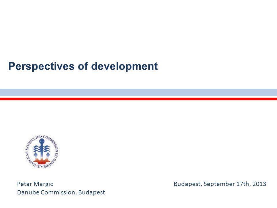 Perspectives of development Petar Margic Budapest, September 17th, 2013 Danube Commission, Budapest