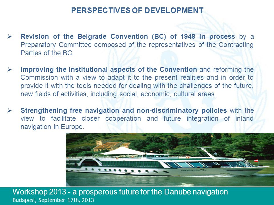 Workshop 2013 - a prosperous future for the Danube navigation Budapest, September 17th, 2013 PERSPECTIVES OF DEVELOPMENT  Revision of the Belgrade Convention (BC) of 1948 in process by a Preparatory Committee composed of the representatives of the Contracting Parties of the BC.
