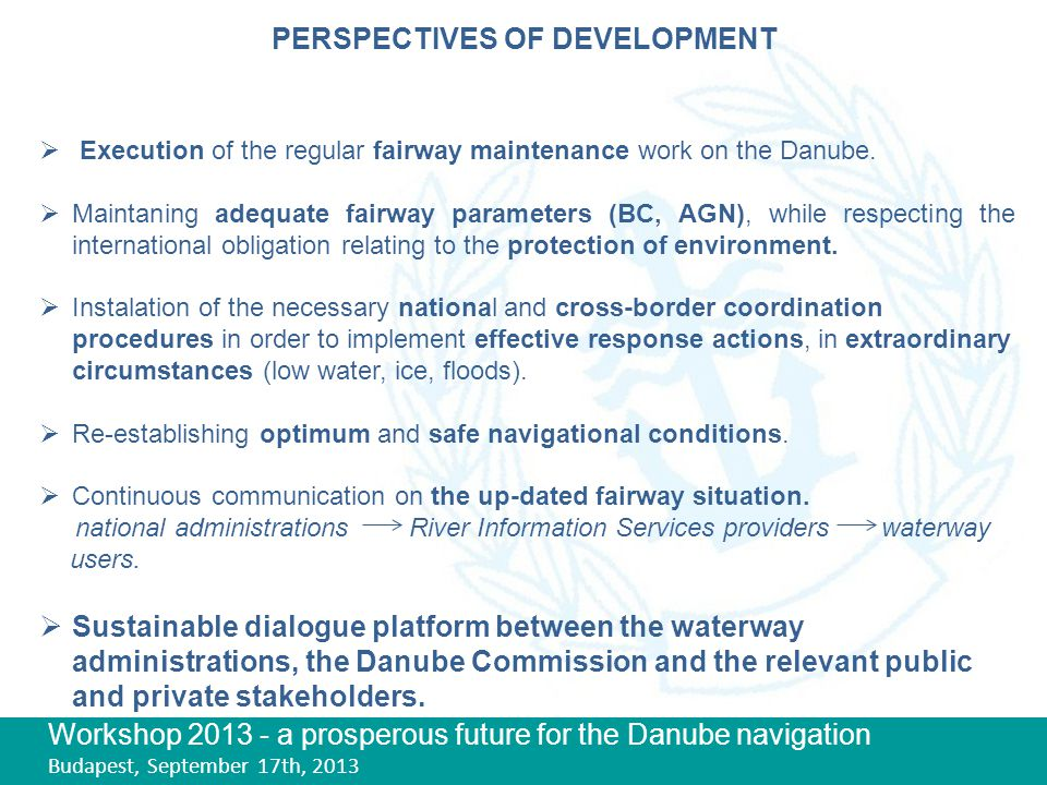Workshop 2013 - a prosperous future for the Danube navigation Budapest, September 17th, 2013 PERSPECTIVES OF DEVELOPMENT  Execution of the regular fairway maintenance work on the Danube.