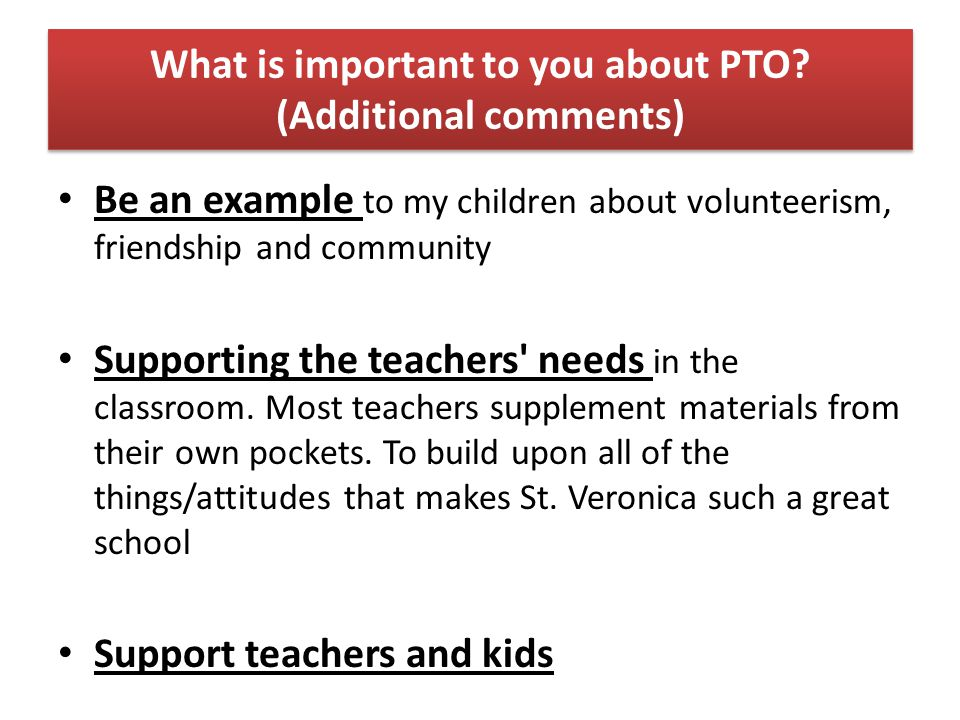 What is important to you about PTO? (Additional comments) Be an example to my children about volunteerism, friendship and community Supporting the tea