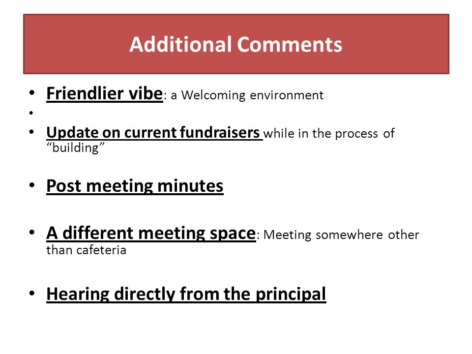 "Additional Comments Friendlier vibe : a Welcoming environment Update on current fundraisers while in the process of ""building"" Post meeting minutes A"