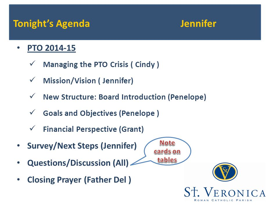 Tonight's AgendaJennifer PTO 2014-15 Managing the PTO Crisis ( Cindy ) Mission/Vision ( Jennifer) New Structure: Board Introduction (Penelope) Goals and Objectives (Penelope ) Financial Perspective (Grant) Survey/Next Steps(Jennifer) Questions/Discussion (All) Closing Prayer (Father Del )
