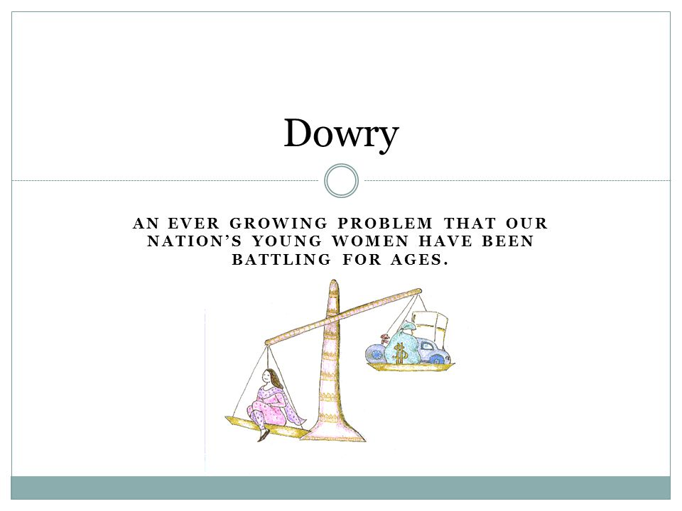 Dowry is when a bride' family gives money, land, or estate to the groom's family for having their daughter (the bride).