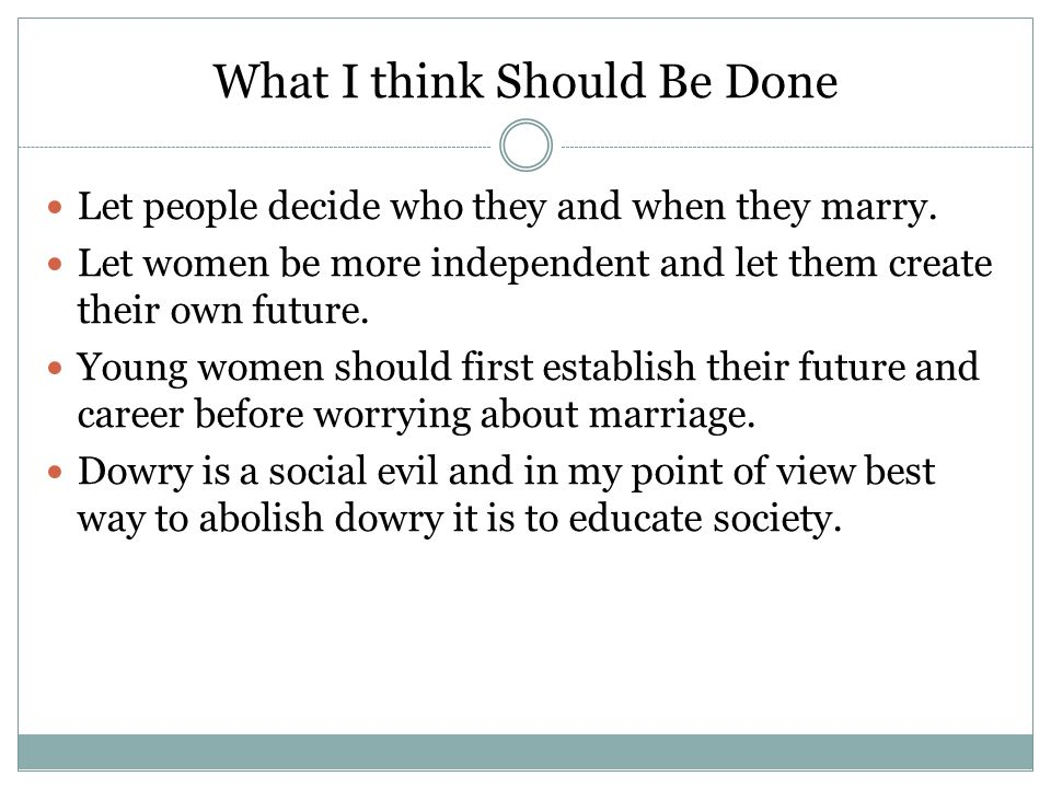 What I think Should Be Done Let people decide who they and when they marry. Let women be more independent and let them create their own future. Young