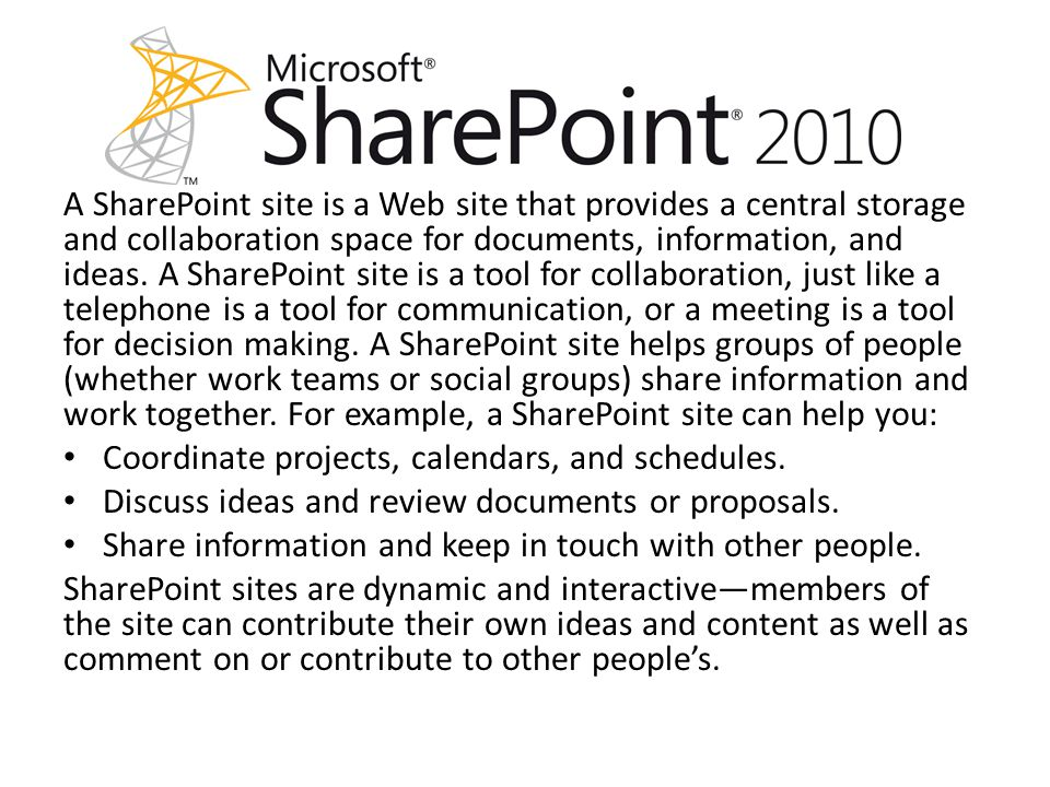 A SharePoint site is a Web site that provides a central storage and collaboration space for documents, information, and ideas.