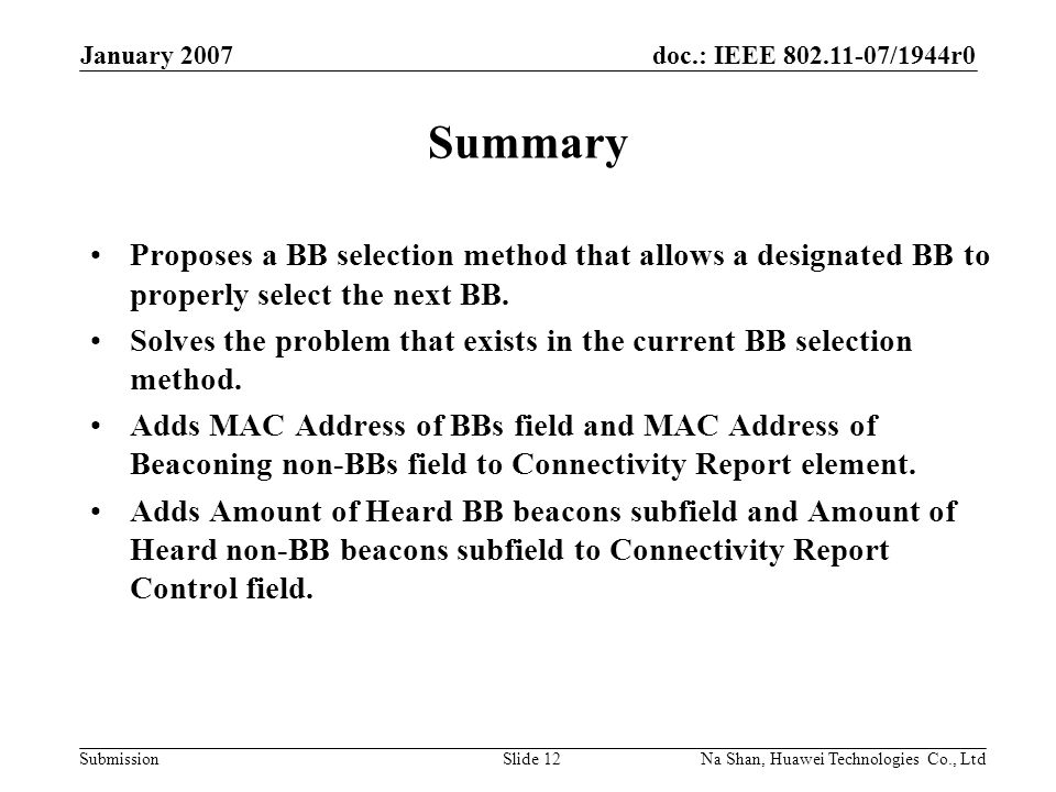 doc.: IEEE 802.11-07/1944r0 Submission January 2007 Na Shan, Huawei Technologies Co., LtdSlide 12 Summary Proposes a BB selection method that allows a designated BB to properly select the next BB.