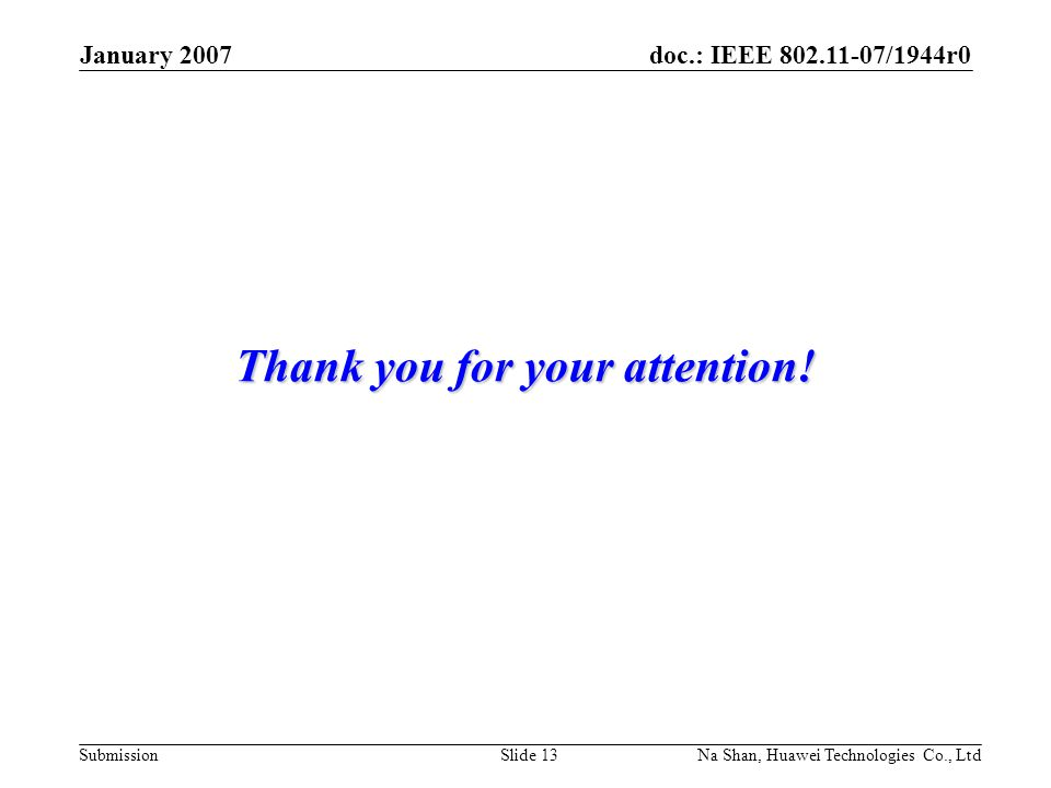 doc.: IEEE 802.11-07/1944r0 Submission January 2007 Na Shan, Huawei Technologies Co., LtdSlide 13 Thank you for your attention!