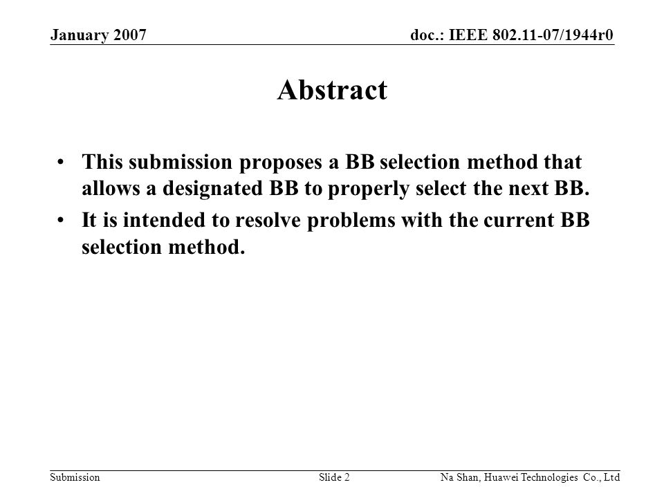 doc.: IEEE 802.11-07/1944r0 Submission January 2007 Na Shan, Huawei Technologies Co., LtdSlide 2 Abstract This submission proposes a BB selection method that allows a designated BB to properly select the next BB.