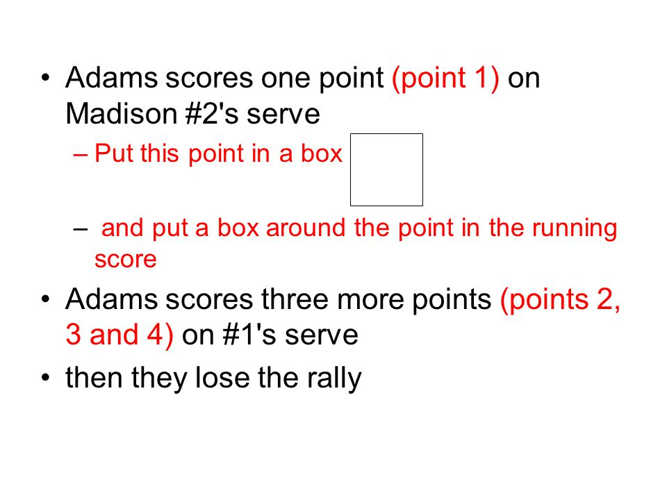 Adams scores one point (point 1) on Madison #2's serve –Put this point in a box – and put a box around the point in the running score Adams scores thr
