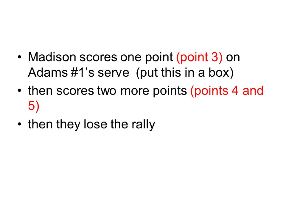 Madison scores one point (point 3) on Adams #1's serve (put this in a box) then scores two more points (points 4 and 5) then they lose the rally