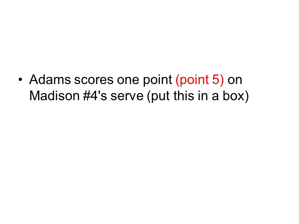Adams scores one point (point 5) on Madison #4's serve (put this in a box)