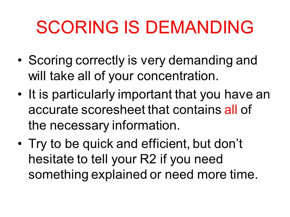 SCORING IS DEMANDING Scoring correctly is very demanding and will take all of your concentration. It is particularly important that you have an accura