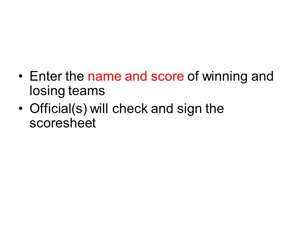 Enter the name and score of winning and losing teams Official(s) will check and sign the scoresheet