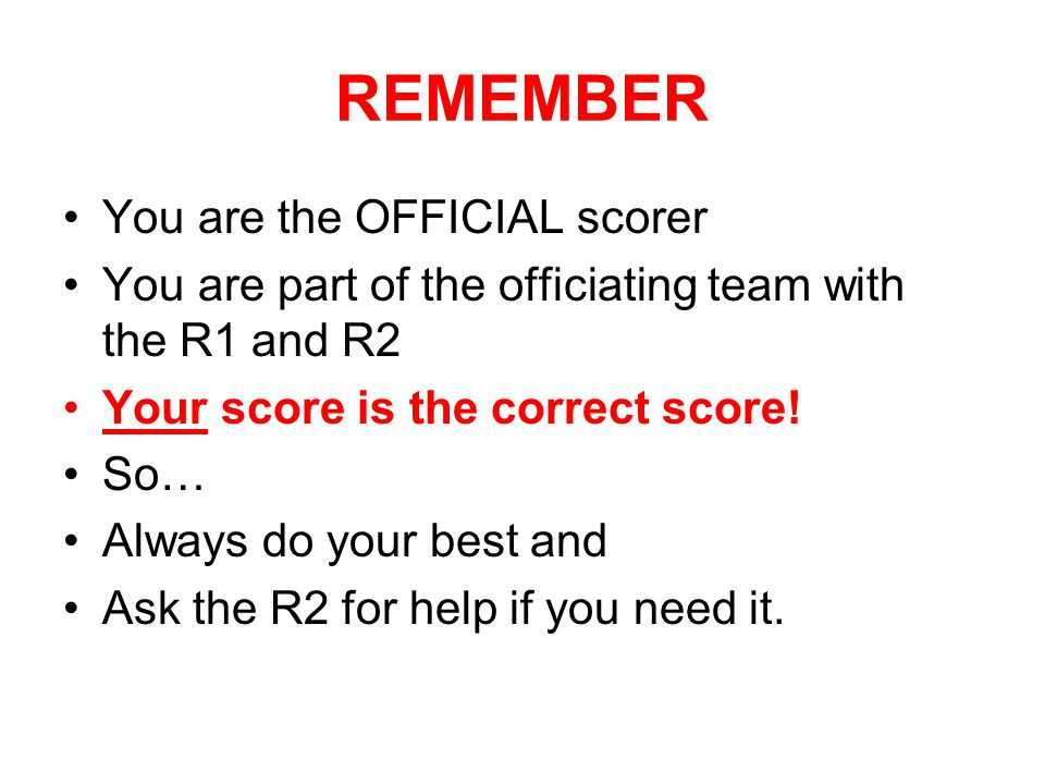 REMEMBER You are the OFFICIAL scorer You are part of the officiating team with the R1 and R2 Your score is the correct score! So… Always do your best