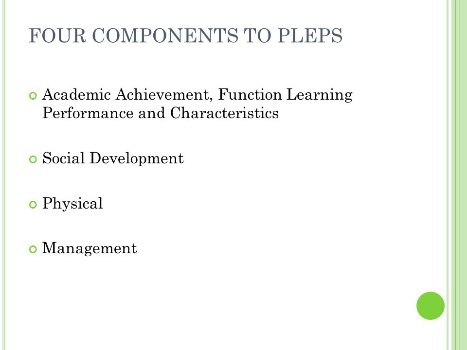 E XAMPLE : PLEP Welcome to IEP Direct Academic Achievement, Functional Performance and Learning Characteristics Levels of knowledge and development in subject and skill area including activities of daily living, level of intellectual functioning, adaptive behavior, expected rate of progress in acquiring skills and information and learning style Basic Cognitive/Daily Living Skills: Madison is easily distracted.