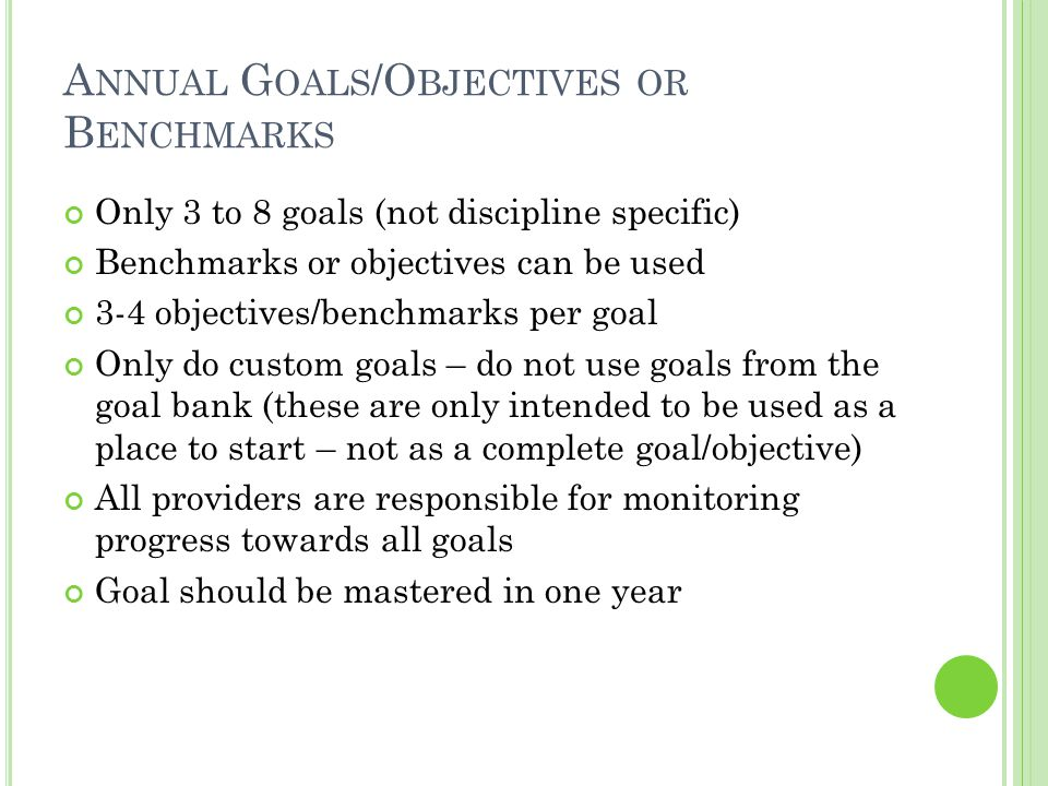 A NNUAL G OAL Annual goal- do what, to what extent, under what conditions Evaluative Criteria – How well and over what period Evaluative Procedures- methods used to collect data Evaluative schedule-How often methods will be used to collect or review data