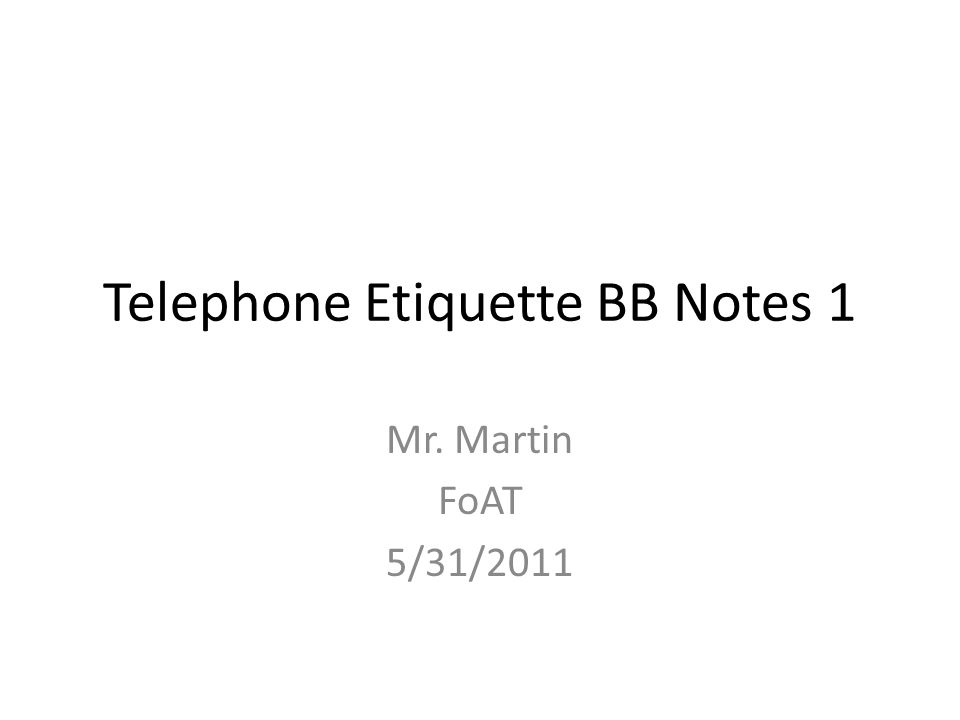 Telephone Etiquette BB Notes 1 Mr. Martin FoAT 5/31/2011
