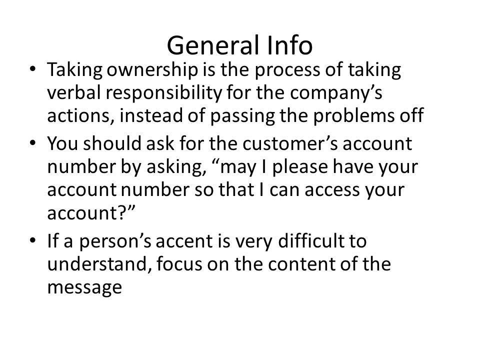 General Info Taking ownership is the process of taking verbal responsibility for the company's actions, instead of passing the problems off You should ask for the customer's account number by asking, may I please have your account number so that I can access your account If a person's accent is very difficult to understand, focus on the content of the message