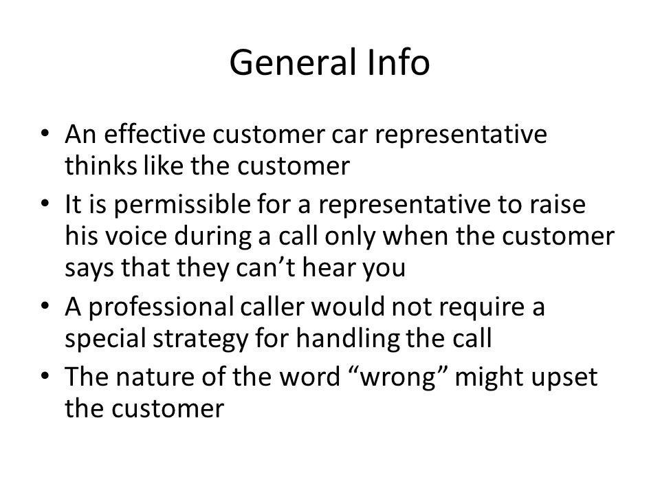 General Info An effective customer car representative thinks like the customer It is permissible for a representative to raise his voice during a call only when the customer says that they can't hear you A professional caller would not require a special strategy for handling the call The nature of the word wrong might upset the customer