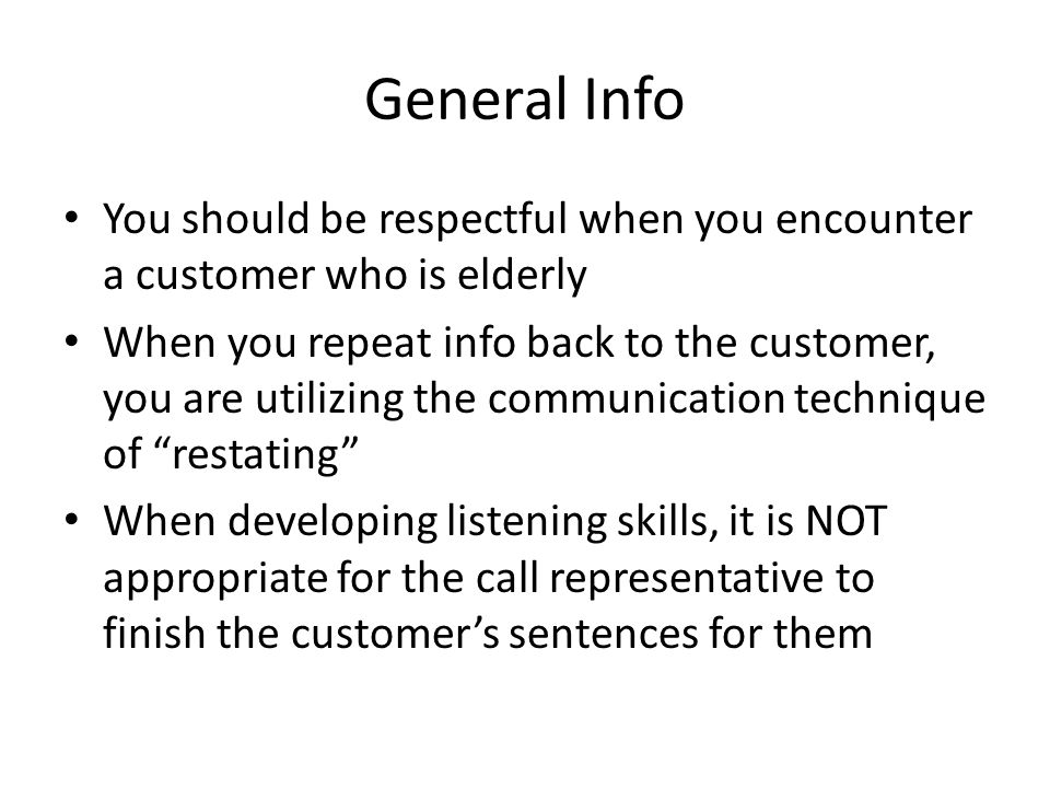 General Info You should be respectful when you encounter a customer who is elderly When you repeat info back to the customer, you are utilizing the co