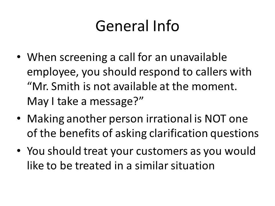 """General Info When screening a call for an unavailable employee, you should respond to callers with """"Mr. Smith is not available at the moment. May I ta"""