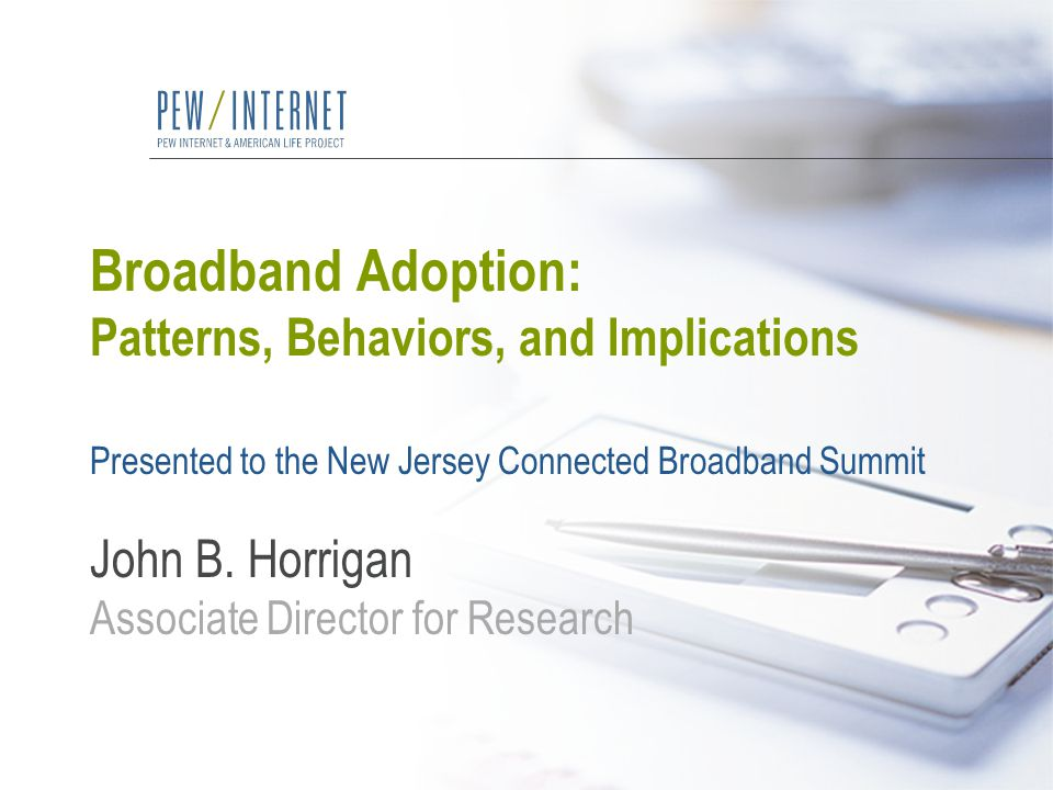 Broadband Adoption: Patterns, Behaviors, and Implications Presented to the New Jersey Connected Broadband Summit John B. Horrigan Associate Director f