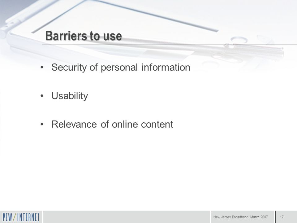 New Jersey Broadband, March 200717 Barriers to use Security of personal information Usability Relevance of online content