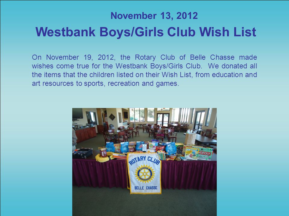 November 13, 2012 Westbank Boys/Girls Club Wish List On November 19, 2012, the Rotary Club of Belle Chasse made wishes come true for the Westbank Boys/Girls Club.