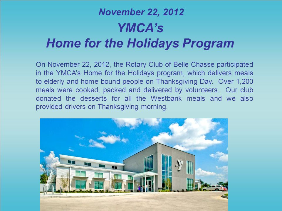 On November 22, 2012, the Rotary Club of Belle Chasse participated in the YMCA's Home for the Holidays program, which delivers meals to elderly and home bound people on Thanksgiving Day.