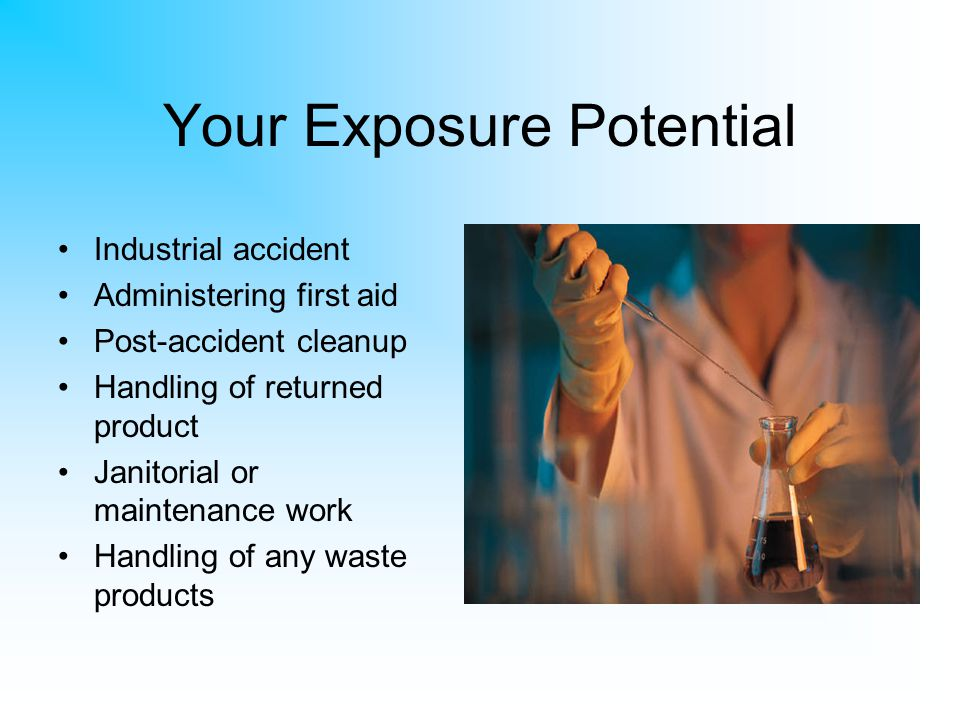 Your Exposure Potential Industrial accident Administering first aid Post-accident cleanup Handling of returned product Janitorial or maintenance work