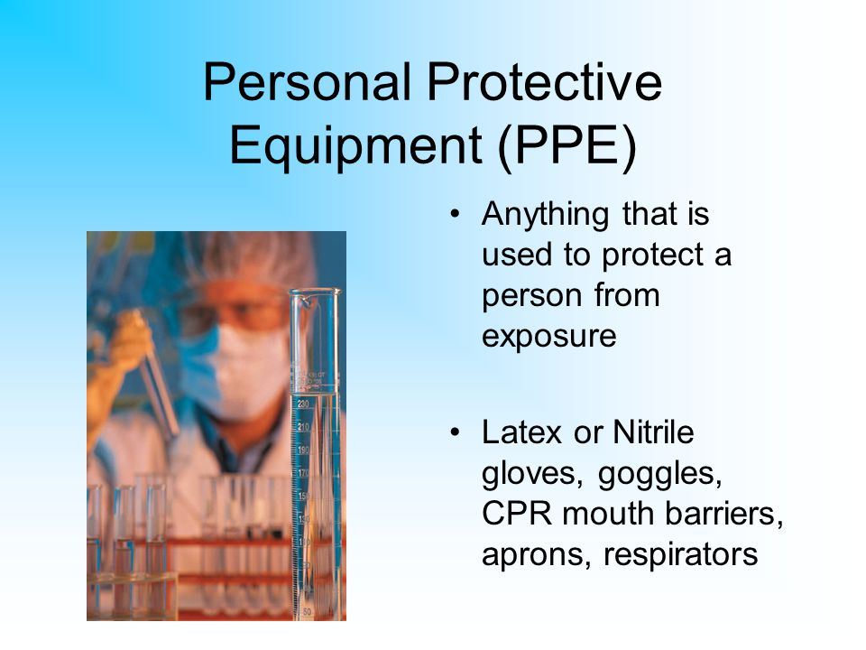 Personal Protective Equipment (PPE) Anything that is used to protect a person from exposure Latex or Nitrile gloves, goggles, CPR mouth barriers, apro