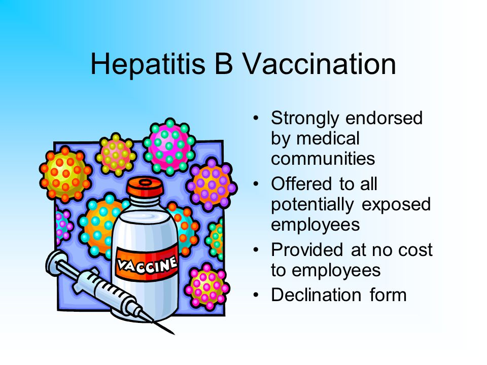 Hepatitis B Vaccination Strongly endorsed by medical communities Offered to all potentially exposed employees Provided at no cost to employees Declina