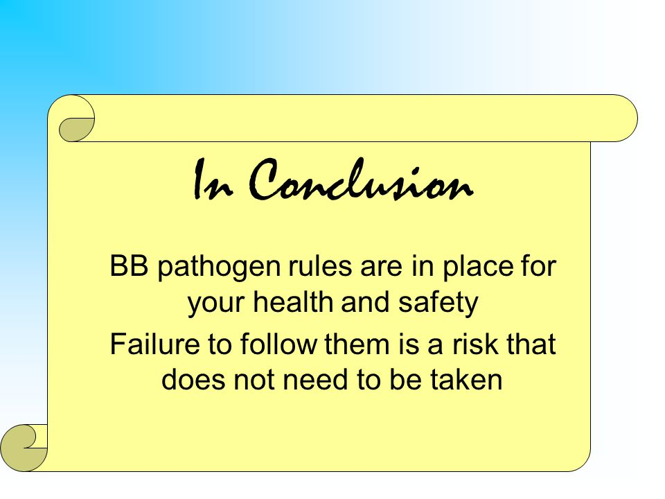 In Conclusion BB pathogen rules are in place for your health and safety Failure to follow them is a risk that does not need to be taken
