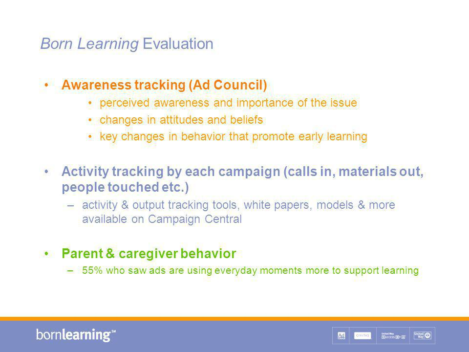 Born Learning Evaluation Awareness tracking (Ad Council) perceived awareness and importance of the issue changes in attitudes and beliefs key changes in behavior that promote early learning Activity tracking by each campaign (calls in, materials out, people touched etc.) –activity & output tracking tools, white papers, models & more available on Campaign Central Parent & caregiver behavior –55% who saw ads are using everyday moments more to support learning