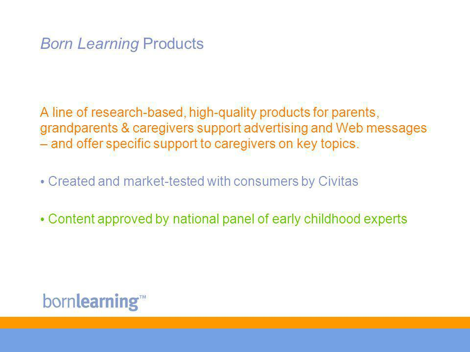 Born Learning Products A line of research-based, high-quality products for parents, grandparents & caregivers support advertising and Web messages – and offer specific support to caregivers on key topics.