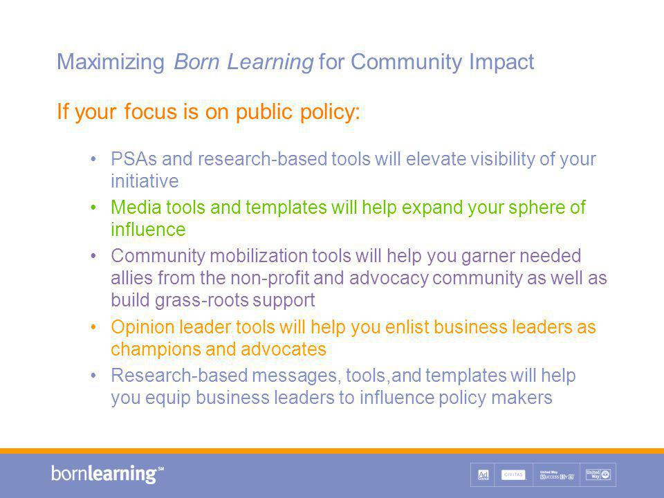Maximizing Born Learning for Community Impact If your focus is on public policy: PSAs and research-based tools will elevate visibility of your initiative Media tools and templates will help expand your sphere of influence Community mobilization tools will help you garner needed allies from the non-profit and advocacy community as well as build grass-roots support Opinion leader tools will help you enlist business leaders as champions and advocates Research-based messages, tools,and templates will help you equip business leaders to influence policy makers