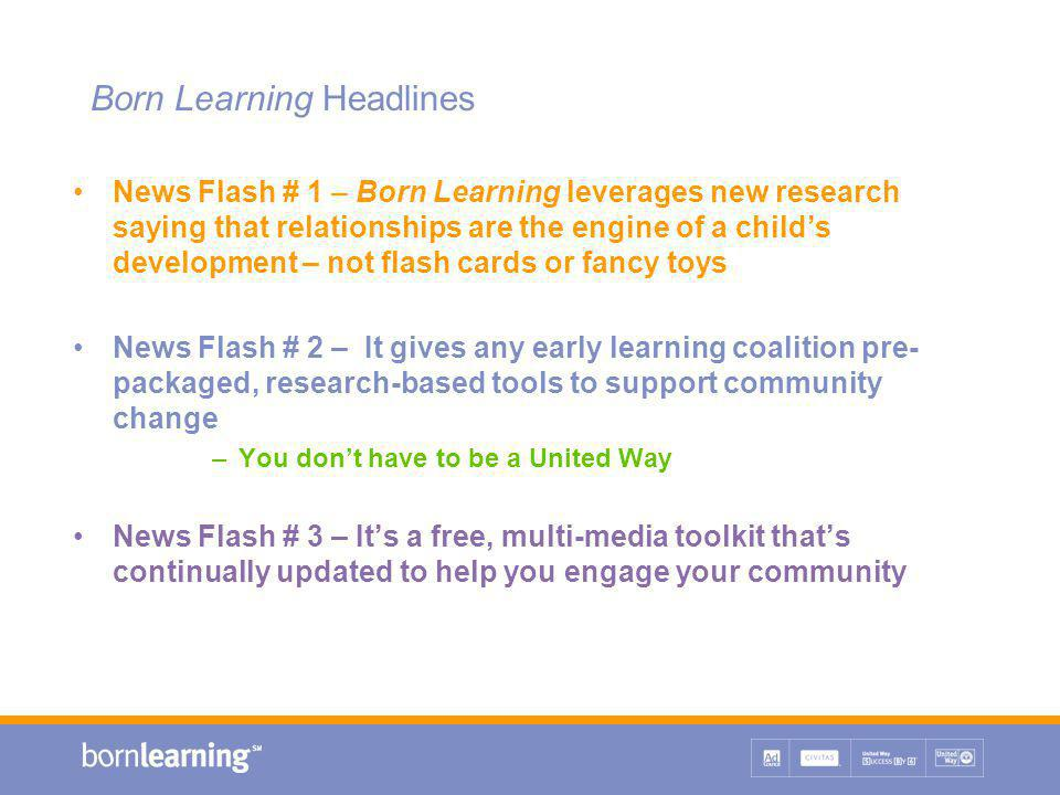 Maximizing Born Learning for Community Impact If your focus is on changing systems: Integrate parent tools, Mind in the Making, and evaluation in local Head Start programs for parents Launch an Imagination Library project and send parent tools to all enrollees (along with list of parent training resources) Convince your state's health department to include parent tools, Mind in the Making and evaluation in home visiting programs across the state Work with your local Association for Education of Young Children to train child care providers to promote early learning using the parent tools Establish a support group system for family, friend and neighbor caregivers that includes education and social engagement.
