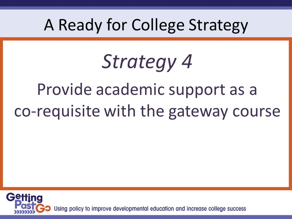 A Ready for College Strategy Strategy 4 Provide academic support as a co-requisite with the gateway course
