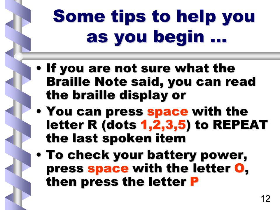 12 Some tips to help you as you begin … If you are not sure what the Braille Note said, you can read the braille display orIf you are not sure what the Braille Note said, you can read the braille display or You can press space with the letter R (dots 1,2,3,5) to REPEAT the last spoken itemYou can press space with the letter R (dots 1,2,3,5) to REPEAT the last spoken item To check your battery power, press space with the letter O, then press the letter PTo check your battery power, press space with the letter O, then press the letter P