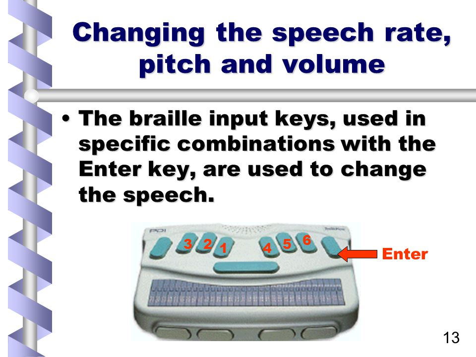 13 Changing the speech rate, pitch and volume The braille input keys, used in specific combinations with the Enter key, are used to change the speech.