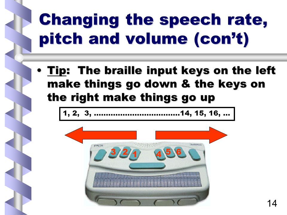 14 Changing the speech rate, pitch and volume (con't) Tip: The braille input keys on the left make things go down & the keys on the right make things