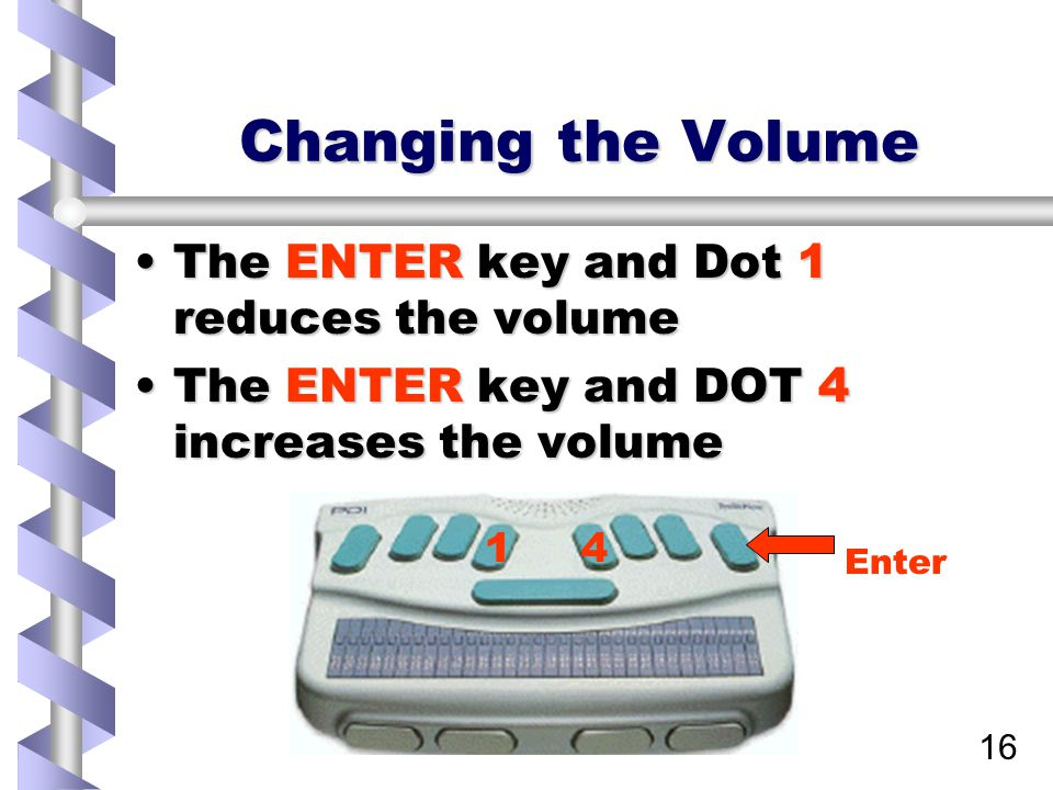 16 Changing the Volume The ENTER key and Dot 1 reduces the volumeThe ENTER key and Dot 1 reduces the volume The ENTER key and DOT 4 increases the volumeThe ENTER key and DOT 4 increases the volume 14 Enter