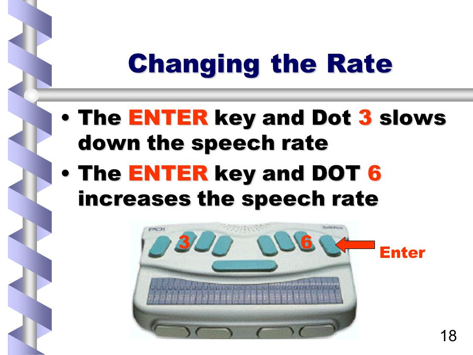 18 Changing the Rate The ENTER key and Dot 3 slows down the speech rateThe ENTER key and Dot 3 slows down the speech rate The ENTER key and DOT 6 incr
