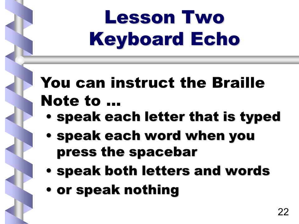 22 Lesson Two Keyboard Echo speak each letter that is typedspeak each letter that is typed speak each word when you press the spacebarspeak each word