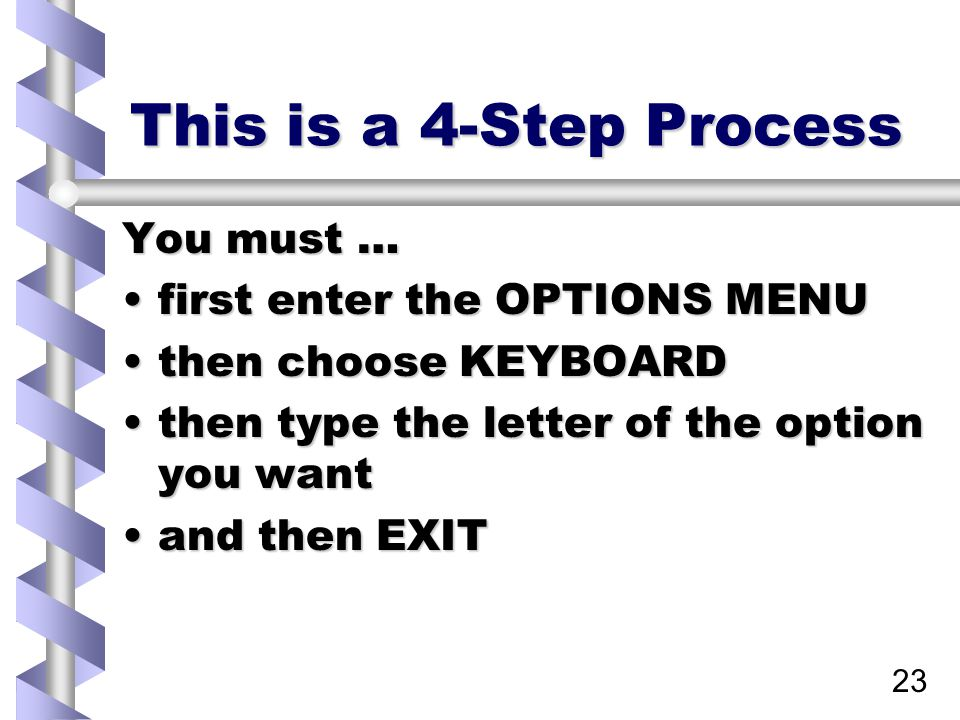 23 This is a 4-Step Process You must … first enter the OPTIONS MENUfirst enter the OPTIONS MENU then choose KEYBOARDthen choose KEYBOARD then type the letter of the option you wantthen type the letter of the option you want and then EXITand then EXIT