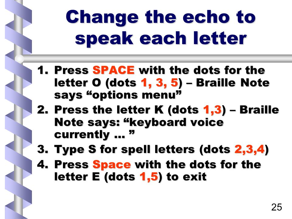 25 Change the echo to speak each letter 1.Press SPACE with the dots for the letter O (dots 1, 3, 5) – Braille Note says options menu 2.Press the letter K (dots 1,3) – Braille Note says: keyboard voice currently … 3.Type S for spell letters (dots 2,3,4) 4.Press Space with the dots for the letter E (dots 1,5) to exit