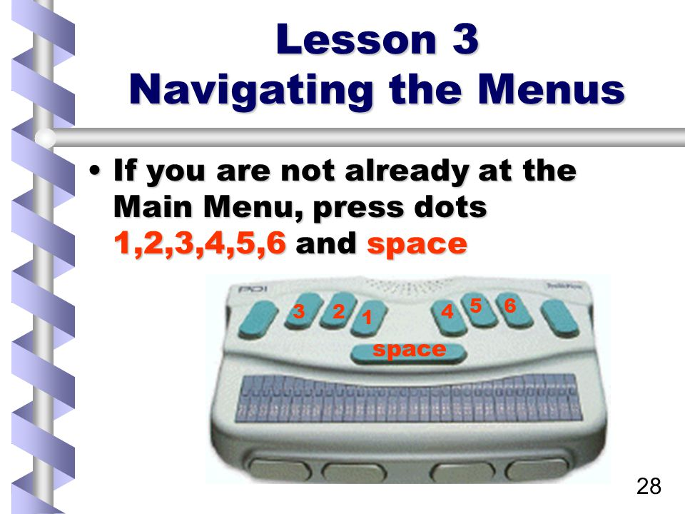 28 Lesson 3 Navigating the Menus If you are not already at the Main Menu, press dots 1,2,3,4,5,6 and spaceIf you are not already at the Main Menu, press dots 1,2,3,4,5,6 and space 1 234 56 space