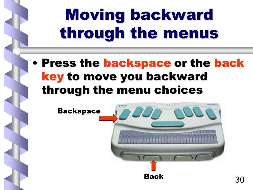 30 Moving backward through the menus Press the backspace or the back key to move you backward through the menu choicesPress the backspace or the back key to move you backward through the menu choices Back Backspace